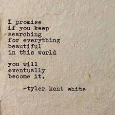 I promise if you keep searching for everything beautiful in this world, you will eventually become it. - Tyler Kent White Cute Motivational Quotes, Cute Quotes, Positive Quotes, Inspirational Quotes, Tyler Kent White, Teen Quotes, Best Quotes Of All Time, Best Love Quotes, Poetry Quotes
