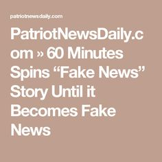 "PatriotNewsDaily.com   » 60 Minutes Spins ""Fake News"" Story Until it Becomes Fake News"