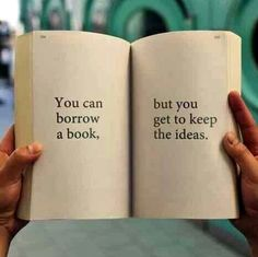 You can borrow a book, but you get to keep the ideas.