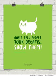 "cat motivational quote - ""Don't tell people your dreams, Show them!"" (more motivational cats @ Kittycrew.com)"