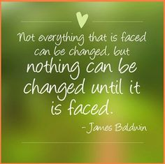 """""""Not everything that is faced can be changed, but nothing can be changed until it is faced."""" -James Baldwin"""