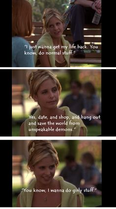 the classic line from Buffy on why this show hit on the big difference between her metaphoric life and a normal high school girl's life, fashion, likeability, and not usually dealing with evil, on whatever level you find it...