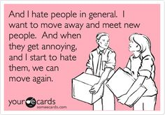 And I hate people in general. I want to move away and meet new people. And when they get annoying, and I start to hate them, we can move again.