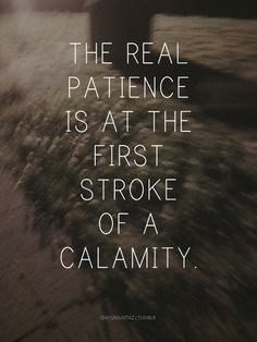 """The real patience is at the first stroke of a calamity."""" - Prophet Muhammad SAW [Sahih Bukhari]"""