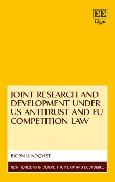 Joint Research and Development under US Antitrust and EU Competition Law - by Björn Lundqvist - June 2015 (New Horizons in Competition Law and Economics series)