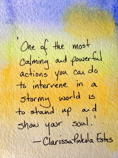 """One of the most calming and powerful actions you can do to intervene in a stormy world is to stand up and show your soul."" - Clarissa Pinkola Estes _____________________ Author, Illustrator, Teach..."