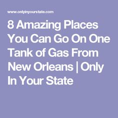 8 Amazing Places You Can Go On One Tank of Gas From New Orleans   Only In Your State