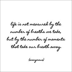 """Anonymous: """"Life is not measured…"""""""