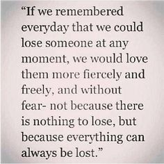 Please truly take this to heart. I lost my husband on 1/29/15 unexpectedly.  Tell everyone you care about how much you love them & hold on to them for dear life.
