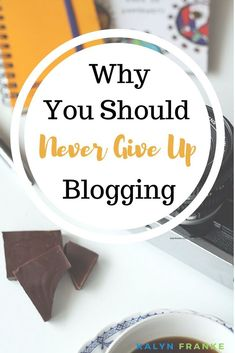 Why you should never give up blogging, even when you want to.