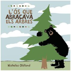 L'Ós que abraçava els arbres  Nicholas Oldland I* OldUn ós amable abraça tot allò que troba pel bosc fins que un dia un llenyataire que vol tallar un arbre, farà que es comporti quasi com un llop ferotge. RÀBIA