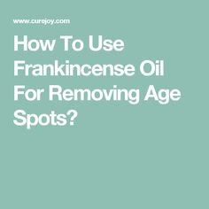 How To Use Frankincense Oil For Removing Age Spots?
