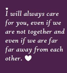 I will always care for you, even if we are not together and even if we are far away from each other.