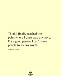 Think I finally reached the point where I don't care anymore. I'm a good person, I can't force people to see my worth. I Dont Care Quotes, Now Quotes, Truth Quotes, Words Quotes, Quotes To Live By, Life Quotes, Im Happy Quotes, Finally Happy Quotes, Sayings