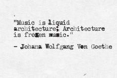 """Music is liquid architecture. Architecture is frozen music"""