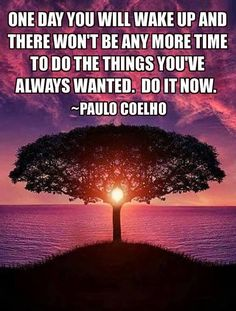 One day you will wake up and there won't be any more time to do things you've always wanted. Do it now. - Paulo Coelho Life Quote