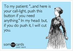 To my patient: '...and here is your call-light, push this button if you need anything.' In my head: but, if you do push it, I will cut you.