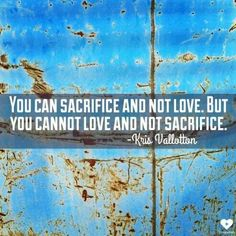 You can sacrifice and not love, but you cannot love and not sacrifice. - Kris Vallotton