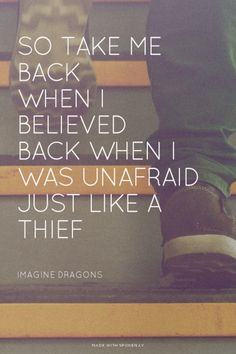 So take me back When I believed Back when I was unafraid Just like a thief - Imagine Dragons