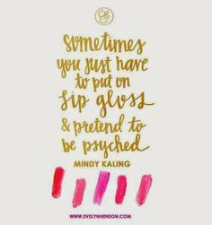 sometimes you just have to put on lip gloss and pretend to be psyched - mindy kaling