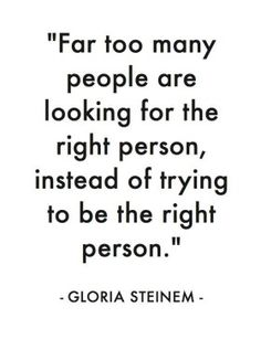 """Far too many people are looking for the right person instead of trying to be the right person."" Gloria Steinem"