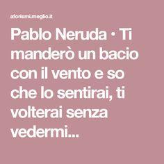Pablo Neruda • Ti manderò un bacio con il vento e so che lo sentirai, ti volterai senza vedermi...