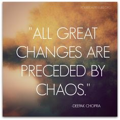 """All great changes are preceded by chaos."" ~Deepak Chopra ..*"