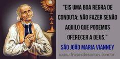 """""""Eis uma boa regra de conduta: não fazer senão aquilo que podemos oferecer a Deus."""" São João Maria Vianney (Cura D'Ars)"""