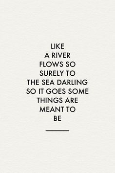 Like a river flows so surely to the sea darling, so it goes some things are meant to be.
