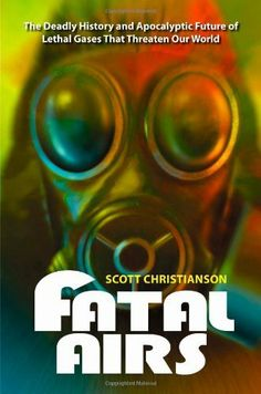 Fatal Airs: The Deadly History and Apocalyptic Future of Lethal Gases That Threaten Our World by Scott Christianson, http://www.amazon.ca/dp/0313385521/ref=cm_sw_r_pi_dp_j2yltb1X2XPQ3