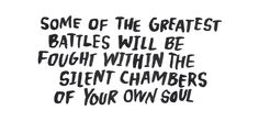 Some of the greatest battles will be fought within the silent chambers of your own soul.