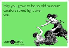 May you grow to be so old museum curators street fight over you.