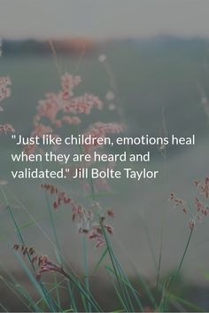 """""""Just like children, emotions heal when they are heard and validated."""" Jill Bolte Taylor"""