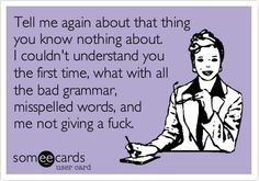 Tell me again about that thing you know nothing about. I couldn't understand you the first time, what with all the bad grammar, misspelled words, and me not giving a fuck.