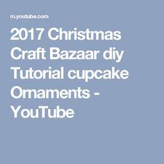 2017 Christmas Craft Bazaar diy Tutorial cupcake Ornaments - YouTube
