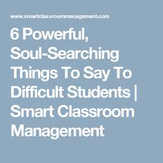6 Powerful, Soul-Searching Things To Say To Difficult Students | Smart Classroom Management