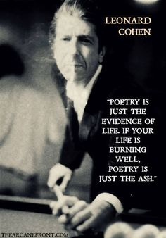 Poetry is just the evidence of life. If your life is burning well, poetry is just ash. ~ Leonard Cohen