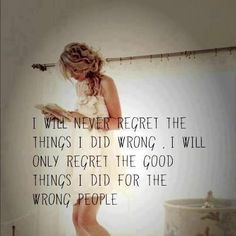 I will never gergret the things I did wrong..