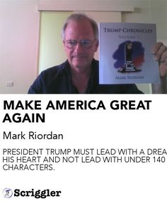 MAKE AMERICA GREAT AGAIN by Mark Riordan https://scriggler.com/detailPost/story/115541 PRESIDENT TRUMP MUST LEAD WITH A DREAM IN HIS HEART AND NOT LEAD WITH UNDER 140 CHARACTERS.