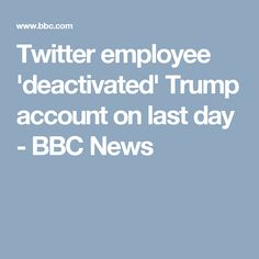 Twitter employee 'deactivated' Trump account on last day - BBC News