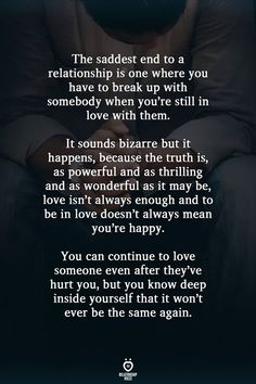 The saddest end to a relationship is one where you have to break up with somebody when you're still in love with them. It sounds bizarre but it happens, because the truth is, as powerful and as… Hurt Quotes, Real Quotes, Mood Quotes, Wisdom Quotes, Quotes To Live By, Life Quotes, Drake Quotes, Affirmation Quotes, Quotes Positive