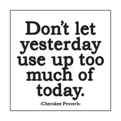 Don't let yesterday use up too much of today!