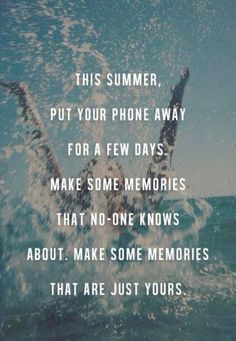 This summer, put your phone away for a few days.  Make some memories that no one knows about.  Make some memories that are just yours.