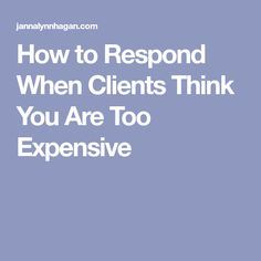 How to Respond When Clients Think You Are Too Expensive