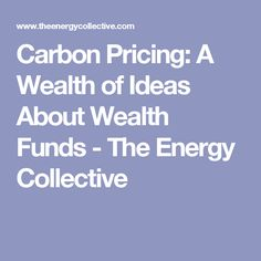 Carbon Pricing: A Wealth of Ideas About Wealth Funds - The Energy Collective