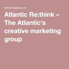 Atlantic Re:think – The Atlantic's creative marketing group