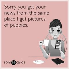 Sorry you get your news from the same place I get pictures of puppies. | Apology Ecard