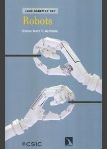 Robots / Elena García Armada. -- Madrid : CSIC : Catarata, 2015. Índice de contenidos: ¿Qué es un robot? -- Biografía -- Anatomía -- El sistema neuromuscular -- Inquietudes y miedos frecuentes.