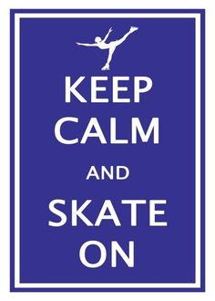 keep clam and do  ice skate  | figureskatinginspirations:Keep Calm and Skate On :)