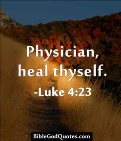 Physician, heal thyself. -Luke 4:23